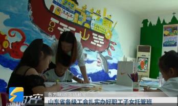 山东省各级工会扎实办好职工子女托管班