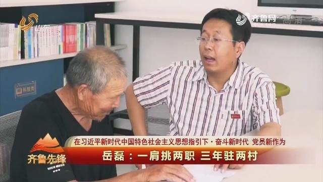 20190820《齐鲁先锋》:在习近平新时代中国特色社会主义思想指引下·奋斗新时代 党员新作为 岳磊——一肩挑两职 三年驻两村