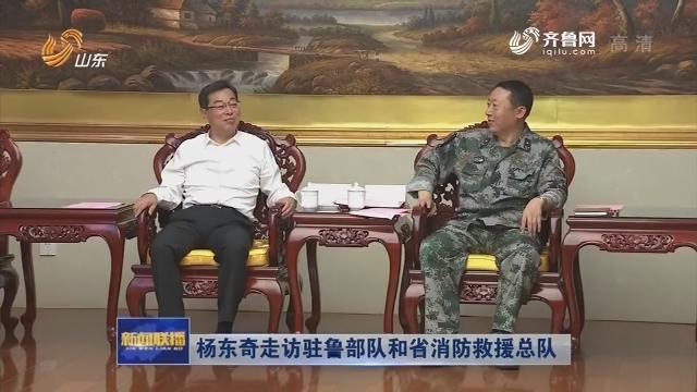 杨东奇走访驻鲁部队和省消防救援总队