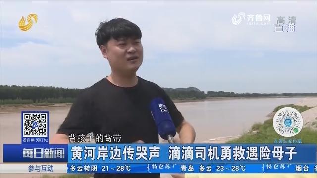 济南:黄河岸边传哭声 滴滴司机勇救遇险母子