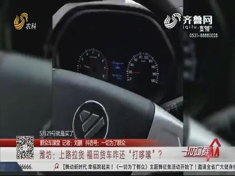 """【群众车课堂】潍坊:上路拉货 福田货车咋还""""打哆嗦""""?"""