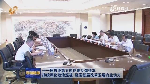 十一届省委第五轮巡视反馈情况 持续深化政治巡视 激发基层改革发展内生动力