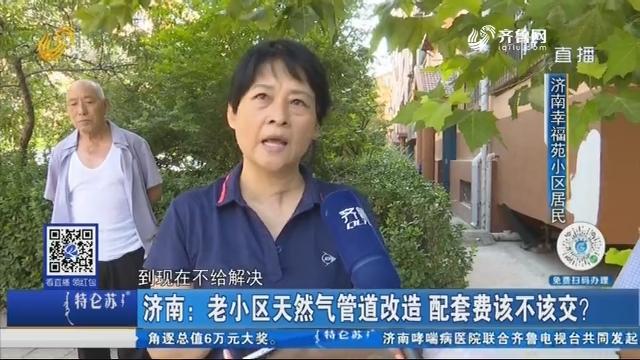 济南:老小区天然气管道改造 配套费该不该交?