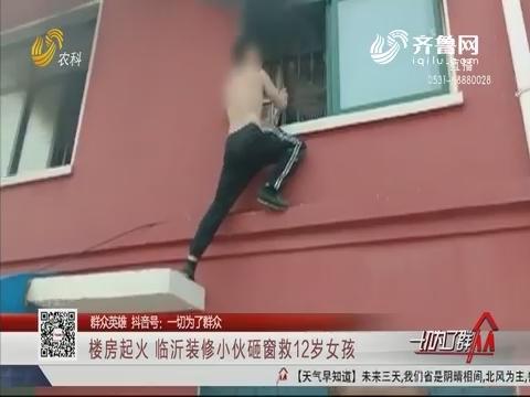 【群众英雄】楼房起火 临沂装修小伙砸窗救12岁女孩