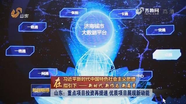 【在习近平新时代中国特色社会主义思想指引下 ——新时代 新作为 新篇章】山东:重点项目投资再提速 优质项目展现新动能