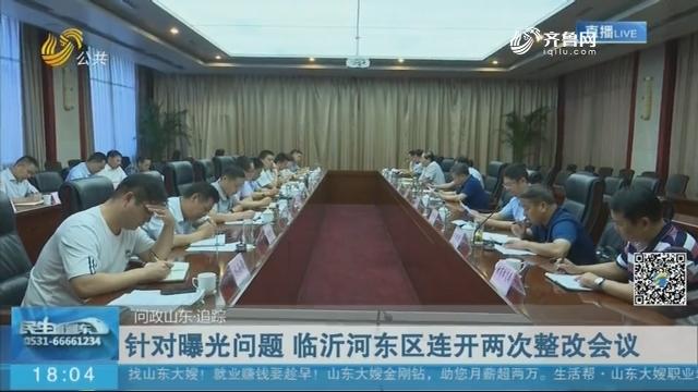 【问政山东·追踪】针对曝光问题 临沂河东区连开两次整改会议