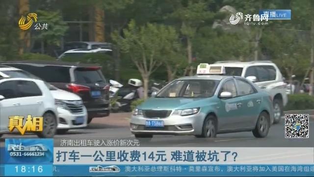 【真相】济南出租车驶入涨价新次元:打车一公里收费14元 难道被坑了?