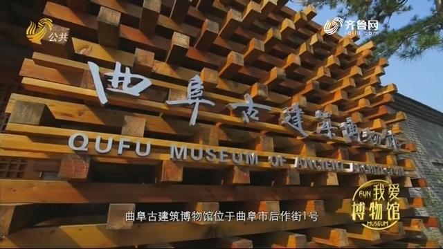 曲阜古建筑博物馆——《光阴的故事》我爱博物馆 20190823