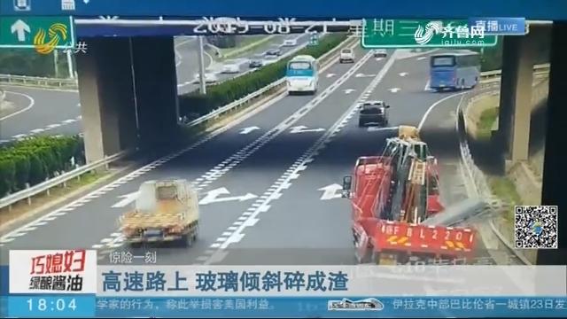【惊险一刻】高速路上 玻璃倾斜碎成渣