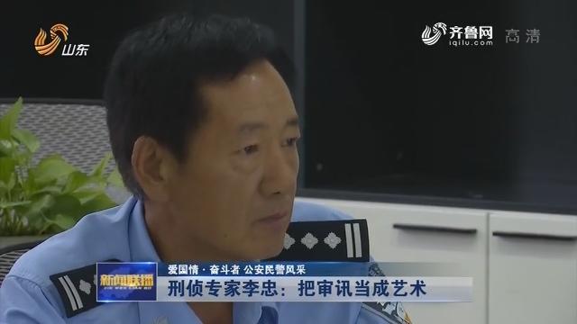 【爱国情·奋斗者 公安民警风采】刑侦专家李忠:把审讯当成艺术