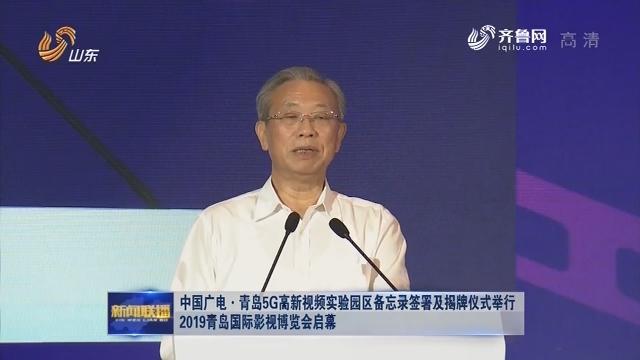 中国广电·青岛5G高新视频实验园区备忘录签署及揭牌仪式举行 2019青岛国际影视博览会启幕