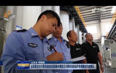 山东派出16个督导组检查迎接新中国成立70周年安全生产专项整治行动情况