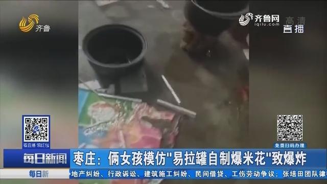 """枣庄:俩女孩模仿""""易拉罐自制爆米花""""致爆炸"""