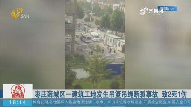 枣庄薛城区一建筑工地发生吊篮吊绳断裂事故 致2死1伤