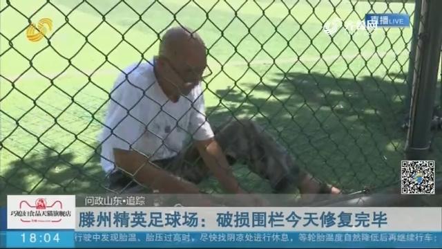 【问政山东·追踪】滕州精英足球场:破损围栏8月30日修复完毕