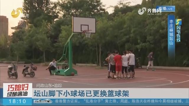 【闪电连线】问政山东·追踪:坛山脚下小球场已更换篮球架