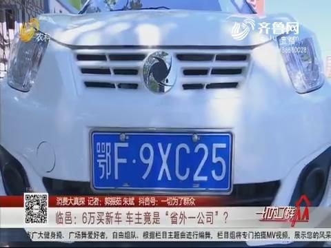 """【消费大真探】临邑:6万买新车 车主竟是""""省外一公司""""?"""