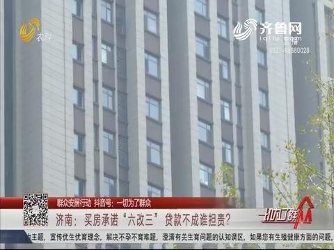 """【群众安居行动】济南:买房承诺""""六改三"""" 贷款不成谁担责?"""
