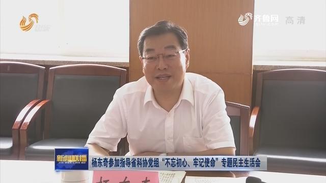 """杨东奇参加指导省科协党组""""不忘初心、牢记使命""""专题民主生活会"""