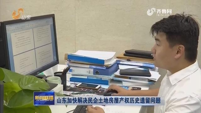 山东加快解决民企土地房屋产权历史遗留问题