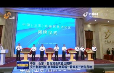 中国(山东)自由贸易试验区揭牌 突出制度创新 全力建设全国新一轮改革开放先行地