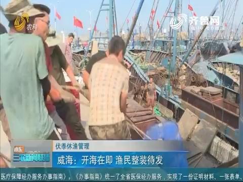 【伏季休渔管理】威海:开海在即 渔民整装待发
