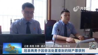 《法院在线》08-31播出《冠县两男子因非法处置查封的财产罪获刑》