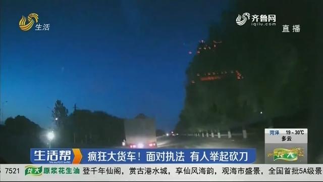 潍坊:疯狂大货车!面对执法 有人举起砍刀