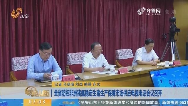 山东省防控非洲猪瘟稳定生猪生产保障市场供应电视电话会议召开