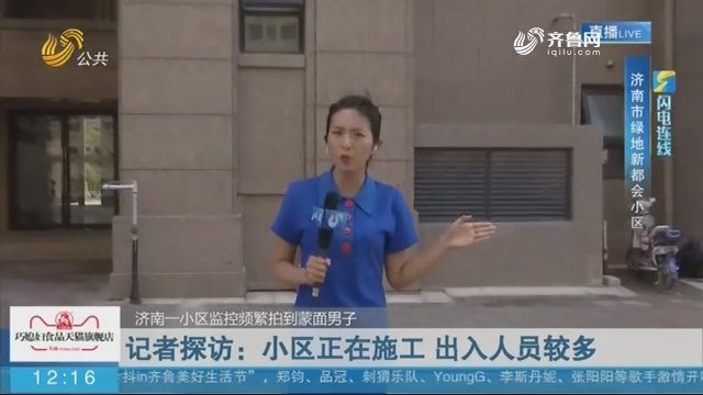 【闪电连线】济南一小区监控频繁拍到蒙面男子——记者探访:小区正在施工 出入人员较多