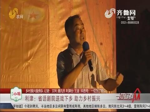 【乡村振兴服务队】利津:省话剧院送戏下乡 助力乡村振兴