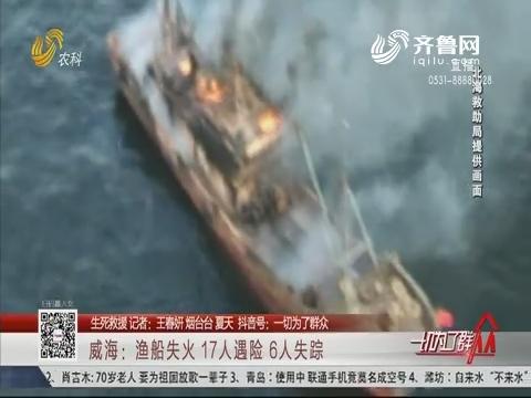 【生死救援】威海:渔船失火 17人遇险 6人失踪
