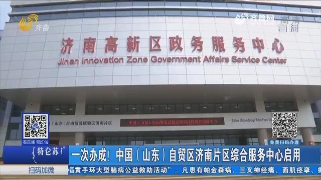 一次办成!中国(山东)自贸区济南片区综合服务中心启用