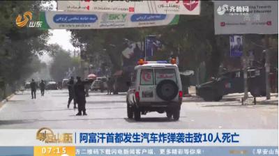 阿富汗首都发生汽车炸弹袭击致10人死亡