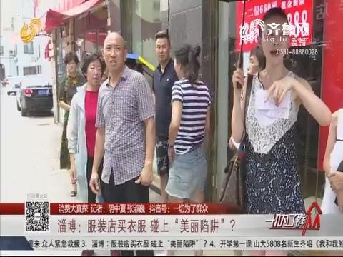 """【消费大真探】淄博:服装店买衣服 碰上""""美丽陷阱""""?"""