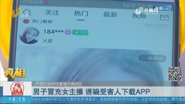 【真相】严厉打击网络直播诈骗团伙:男子冒充女主播 诱骗受害人下载APP