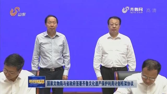 國家文物局與省政府簽署齊魯文化遺產保護利用計劃框架協議