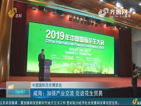 【中国国际花生博览会】威海:加强产业交流 促进花生贸易