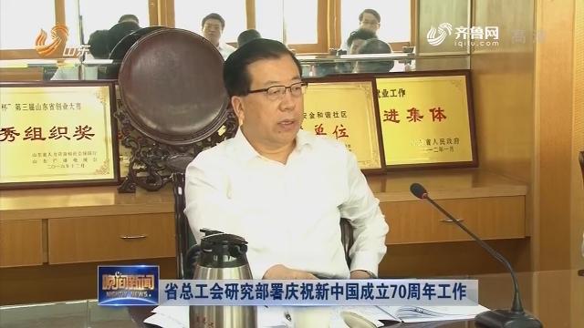 省总工会研究部署庆祝新中国成立70周年工作