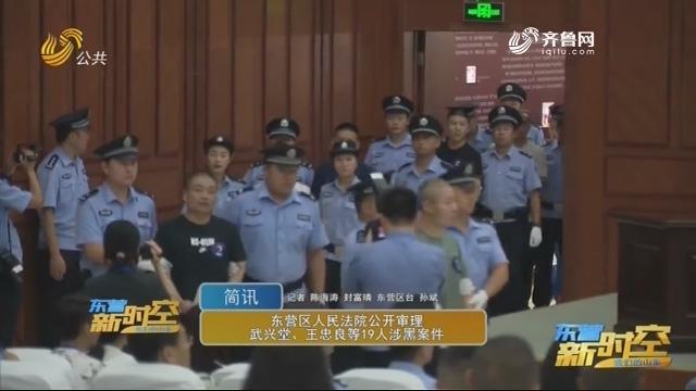 东营区人民法院公开审理武兴堂、王忠良等19人涉黑案件