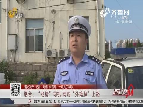"""【警方发布】烟台:""""戏精""""司机网购""""外籍牌""""上路"""