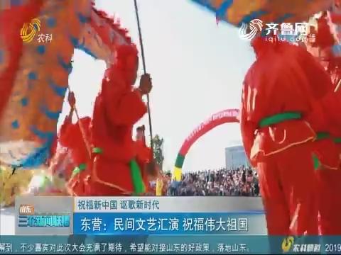 【祝福新中国 讴歌新时代】东营:民间文艺汇演 祝福伟大祖国