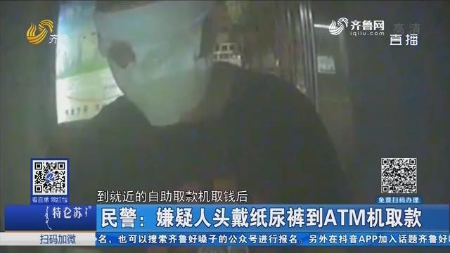 民警:嫌疑人头戴纸尿裤到ATM机取款