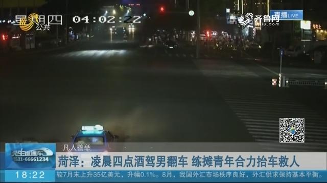 【凡人善举】菏泽:凌晨四点酒驾男翻车 练摊青年合力抬车救人