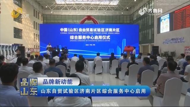 【品牌新动能】山东自贸试验区济南片区综合服务中心启用