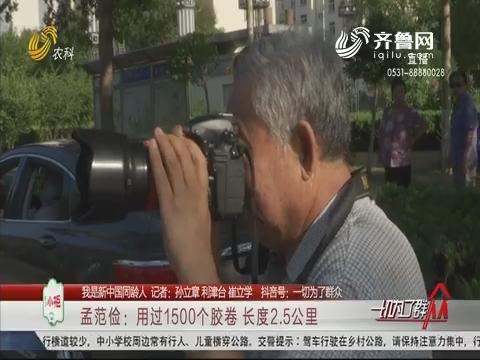 【我是新中国同龄人】孟范俭:用过1500个胶卷 长度2.5公里