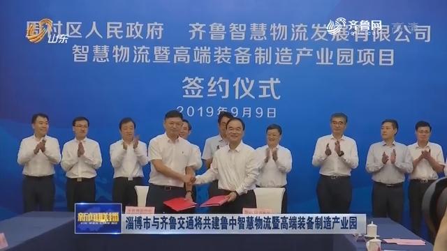 淄博市与齐鲁交通将共建鲁中智慧物流暨高端装备制造产业园