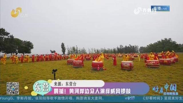 东营:震撼!黄河岸边众人演绎威风锣鼓