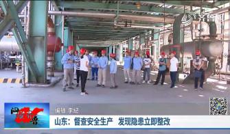 《问安齐鲁》09-08播出《山东:督查安全生产 发现隐患立即整改》