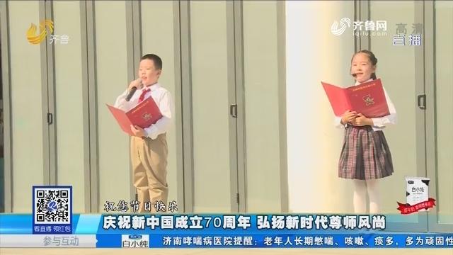 庆祝新中国成立70周年 弘扬新时代尊师风尚